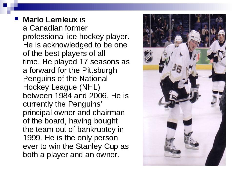 Mario Lemieux is aCanadianformer professionalice hockeyplayer. He is ackn...