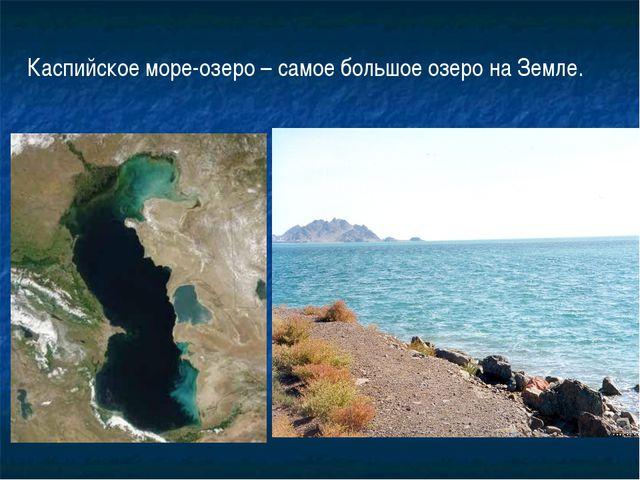 Каспийское море-озеро – самое большое озеро на Земле.