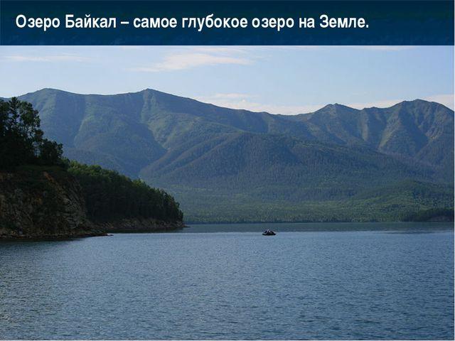 Озеро Байкал – самое глубокое озеро на Земле.