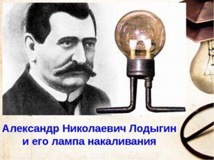 Александр Николаевич Лодыгин и его лампа накаливания