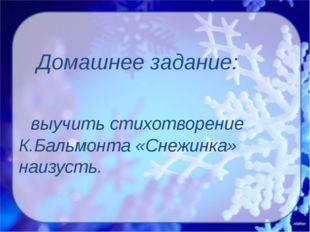 Домашнее задание: выучить стихотворение К.Бальмонта «Снежинка» наизусть.