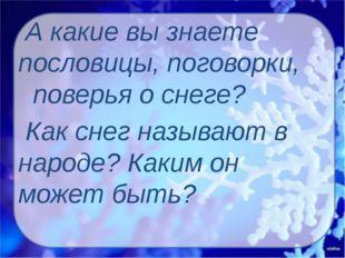 А какие вы знаете пословицы, поговорки, поверья о снеге? Как снег называют в