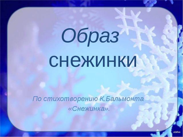 Образ снежинки По стихотворению К.Бальмонта «Снежинка».