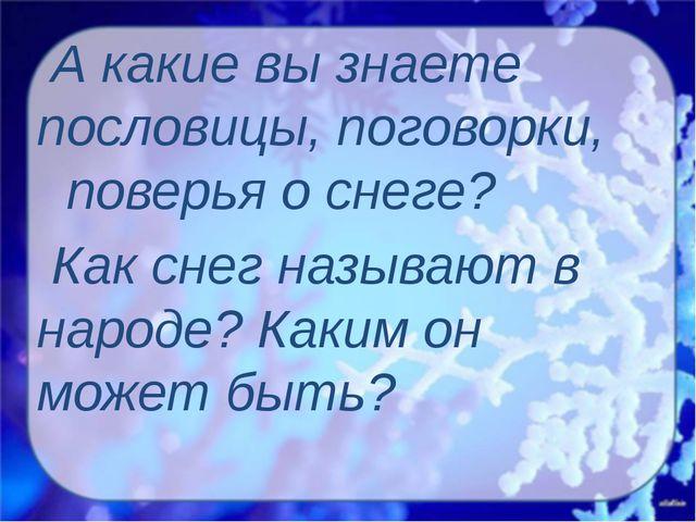 А какие вы знаете пословицы, поговорки, поверья о снеге? Как снег называют в...