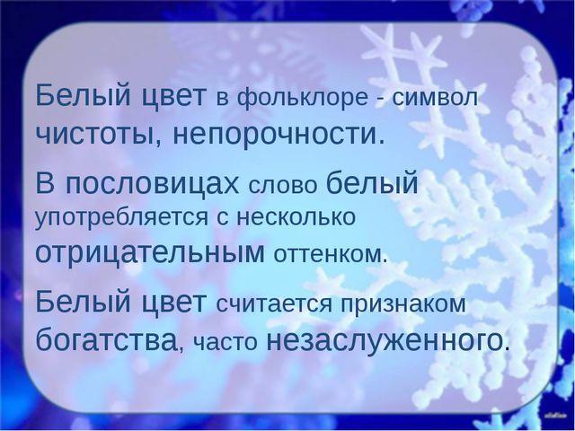 Белый цвет в фольклоре - символ чистоты, непорочности. В пословицах слово бе...