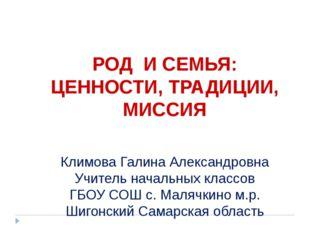 РОД И СЕМЬЯ: ЦЕННОСТИ, ТРАДИЦИИ, МИССИЯ Климова Галина Александровна Учитель