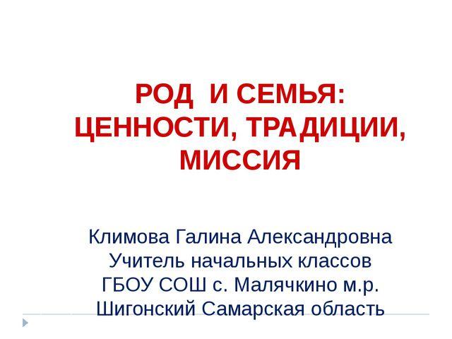 РОД И СЕМЬЯ: ЦЕННОСТИ, ТРАДИЦИИ, МИССИЯ Климова Галина Александровна Учитель...