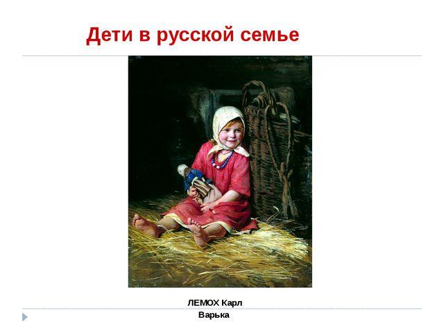 Дети в русской семье ЛЕМОХ Карл Варька