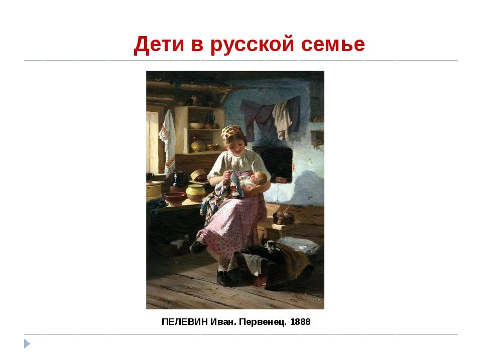 Дети в русской семье ПЕЛЕВИН Иван. Первенец. 1888