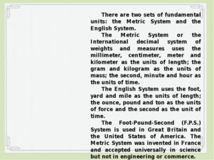 There are two sets of fundamental units: the Metric System and the English S