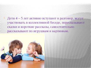 Дети 4 – 5 лет активно вступают в разговор, могут участвовать в коллективной