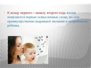 К концу первого – началу второго года жизни появляются первые осмысленные сл