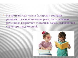 На третьем году жизни быстрыми темпами развиваются как понимание речи, так и