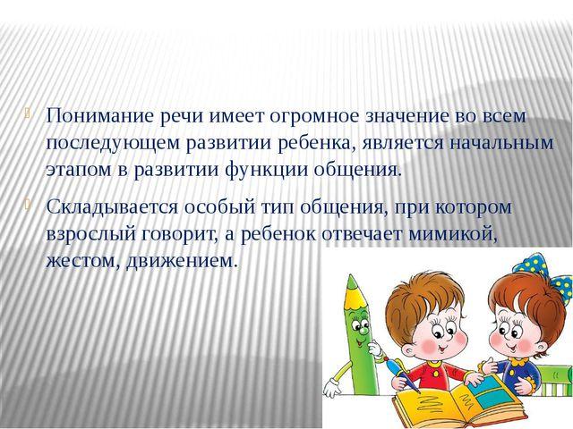 Понимание речи имеет огромное значение во всем последующем развитии ребенка,...