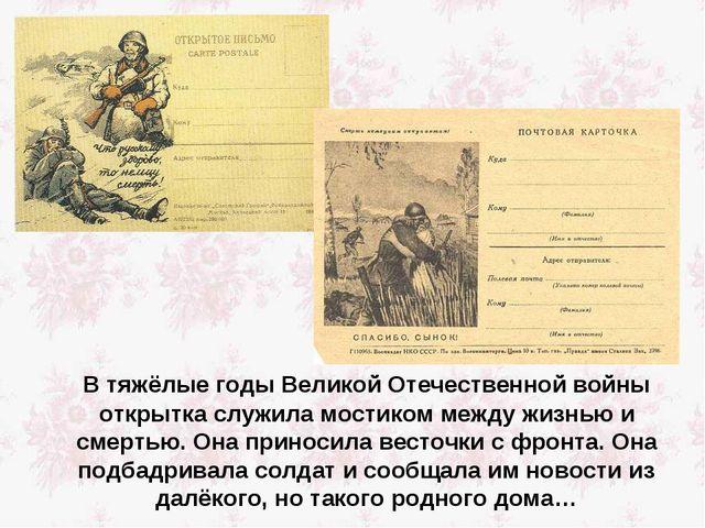 В тяжёлые годы Великой Отечественной войны открытка служила мостиком между ж...
