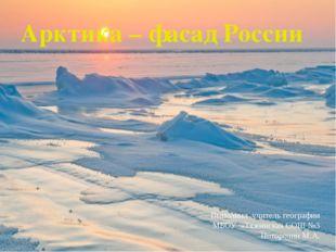 Арктика – фасад России Выполнил учитель географии МБОУ «Тяжинская СОШ №3 Пото