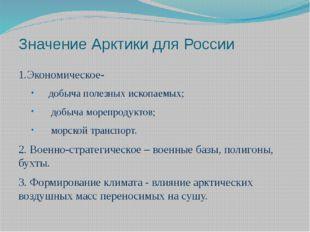 Значение Арктики для России 1.Экономическое- добыча полезных ископаемых; добы