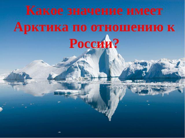 Какое значение имеет Арктика по отношению к России?