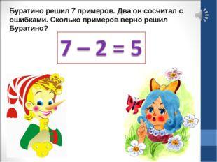 Буратино решил 7 примеров. Два он сосчитал с ошибками. Сколько примеров верно