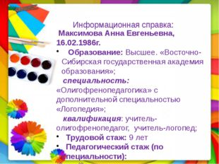 Информационная справка: Максимова Анна Евгеньевна, 16.02.1986г. Образование: