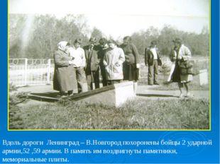 Вдоль дороги Ленинград – В.Новгород похоронены бойцы 2 ударной армии,52 ,59 а