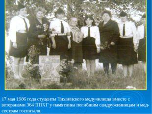 17 мая 1986 года студенты Тихвинского медучилища вместе с ветеранами 364 ППХ
