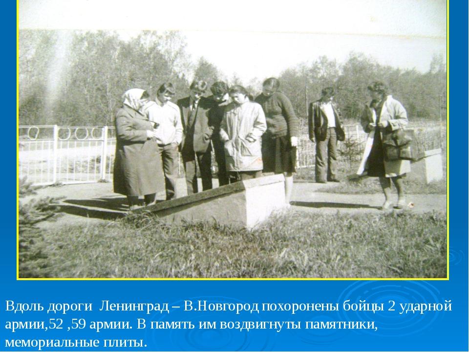 Вдоль дороги Ленинград – В.Новгород похоронены бойцы 2 ударной армии,52 ,59 а...