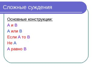 Сложные суждения Основные конструкции: А и В А или В Если А то В Не А А равно В