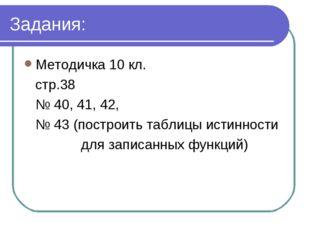 Задания: Методичка 10 кл. стр.38 № 40, 41, 42, № 43 (построить таблицы истинн