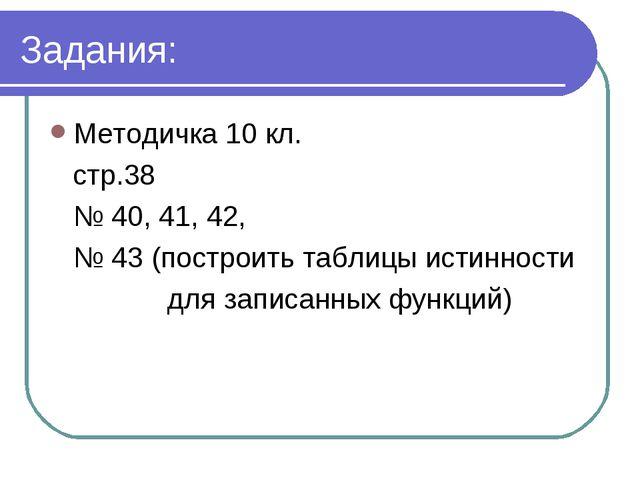 Задания: Методичка 10 кл. стр.38 № 40, 41, 42, № 43 (построить таблицы истинн...