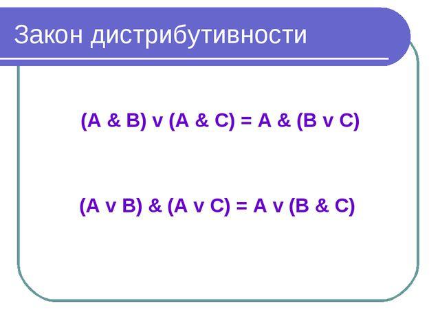Закон дистрибутивности (А & В) v (А & С) = А & (В v С) (А v В) & (A v С) = А...