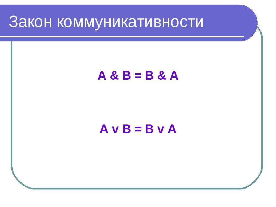 Закон коммуникативности А & В = В & А А v В = В v А