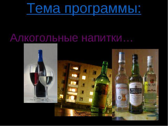 Тема программы: Алкогольные напитки…