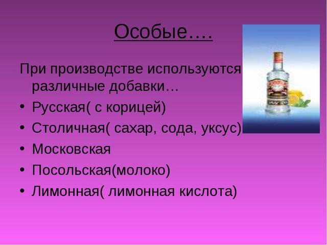 Особые…. При производстве используются различные добавки… Русская( с корицей)...
