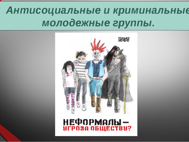 Антисоциальные и криминальные молодежные группы.