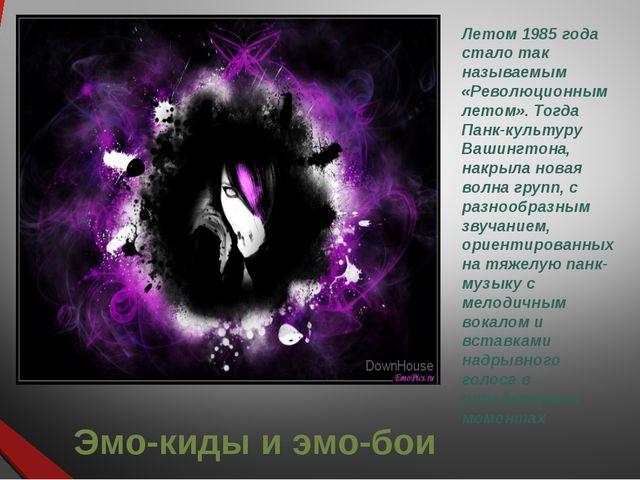 Эмо-киды и эмо-бои Летом 1985 года стало так называемым «Революционным летом»...
