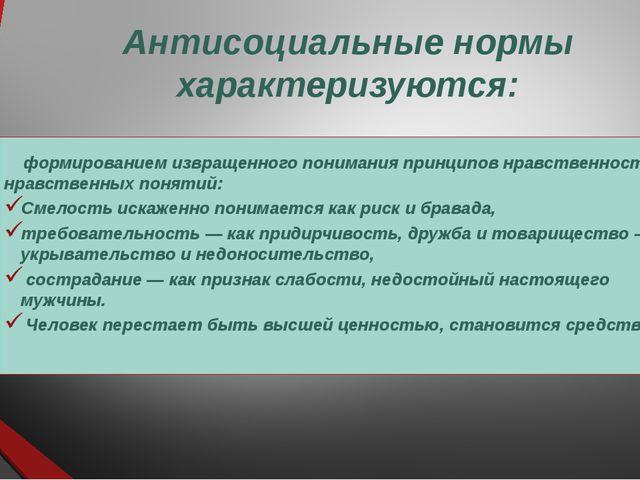 Антисоциальные нормы характеризуются: формированием извращенного понимания пр...