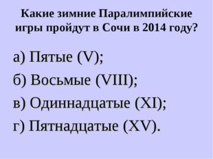 Какие зимние Паралимпийские игры пройдут в Сочи в 2014 году? а) Пятые (V); б)