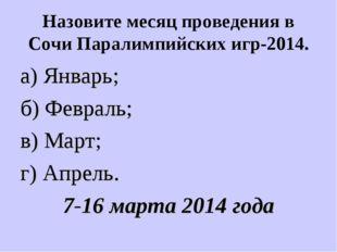 Назовите месяц проведения в Сочи Паралимпийских игр-2014. а) Январь; б) Февра