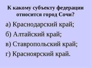 К какому субъекту федерации относится город Сочи? а) Краснодарский край; б) А