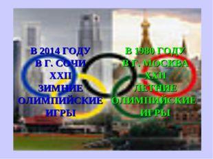 В 1980 ГОДУ В Г. МОСКВА XXII ЛЕТНИЕ ОЛИМПИЙСКИЕ ИГРЫ В 2014 ГОДУ В Г. СОЧИ XX