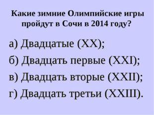Какие зимние Олимпийские игры пройдут в Сочи в 2014 году? а) Двадцатые (XX);