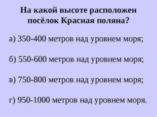 На какой высоте расположен посёлок Красная поляна? а) 350-400 метров над уров