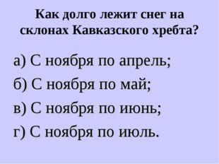 Как долго лежит снег на склонах Кавказского хребта? а) С ноября по апрель; б)