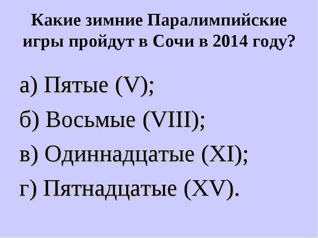 Какие зимние Паралимпийские игры пройдут в Сочи в 2014 году? а) Пятые (V); б)...