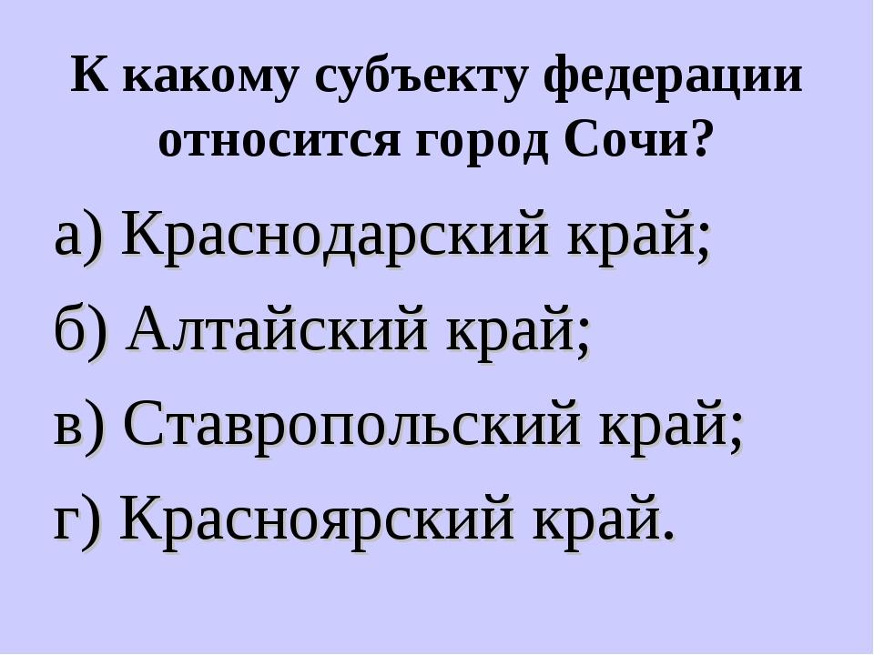 К какому субъекту федерации относится город Сочи? а) Краснодарский край; б) А...