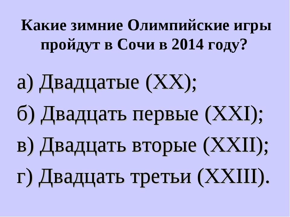 Какие зимние Олимпийские игры пройдут в Сочи в 2014 году? а) Двадцатые (XX);...