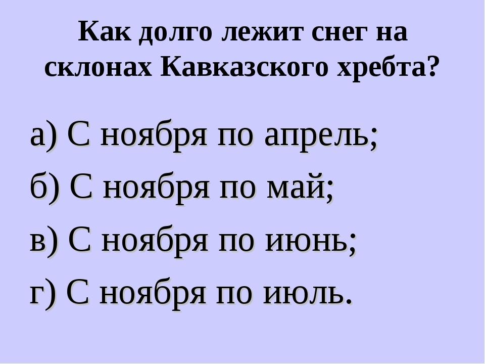 Как долго лежит снег на склонах Кавказского хребта? а) С ноября по апрель; б)...