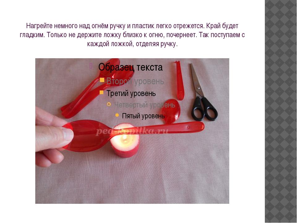 Нагрейте немного над огнём ручку и пластик легко отрежется. Край будет гладки...