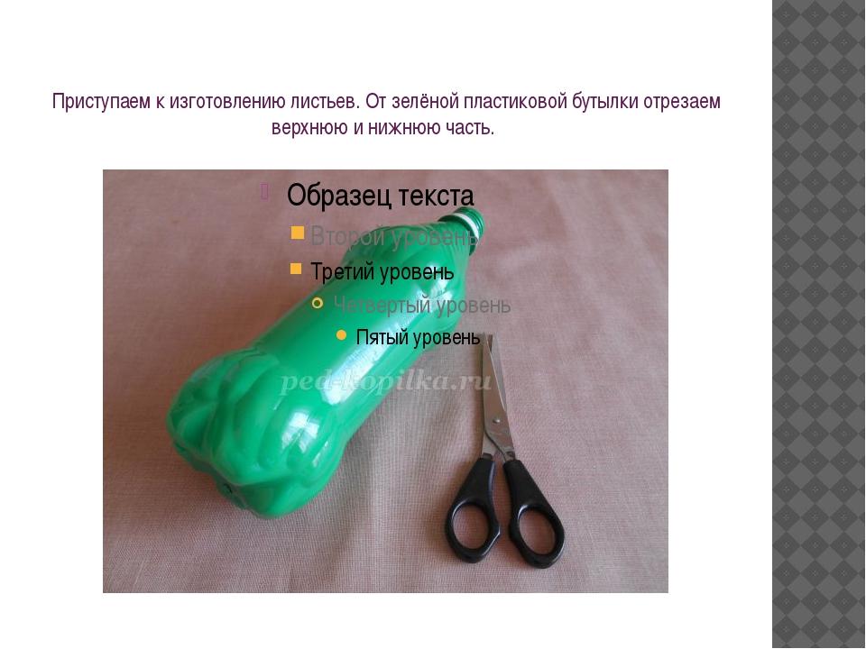 Приступаем к изготовлению листьев. От зелёной пластиковой бутылки отрезаем ве...